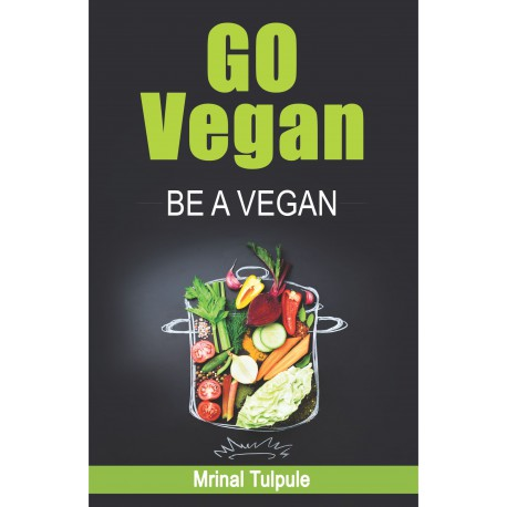 Go Vegan, Be a Vegan by Mrinal Tulpule